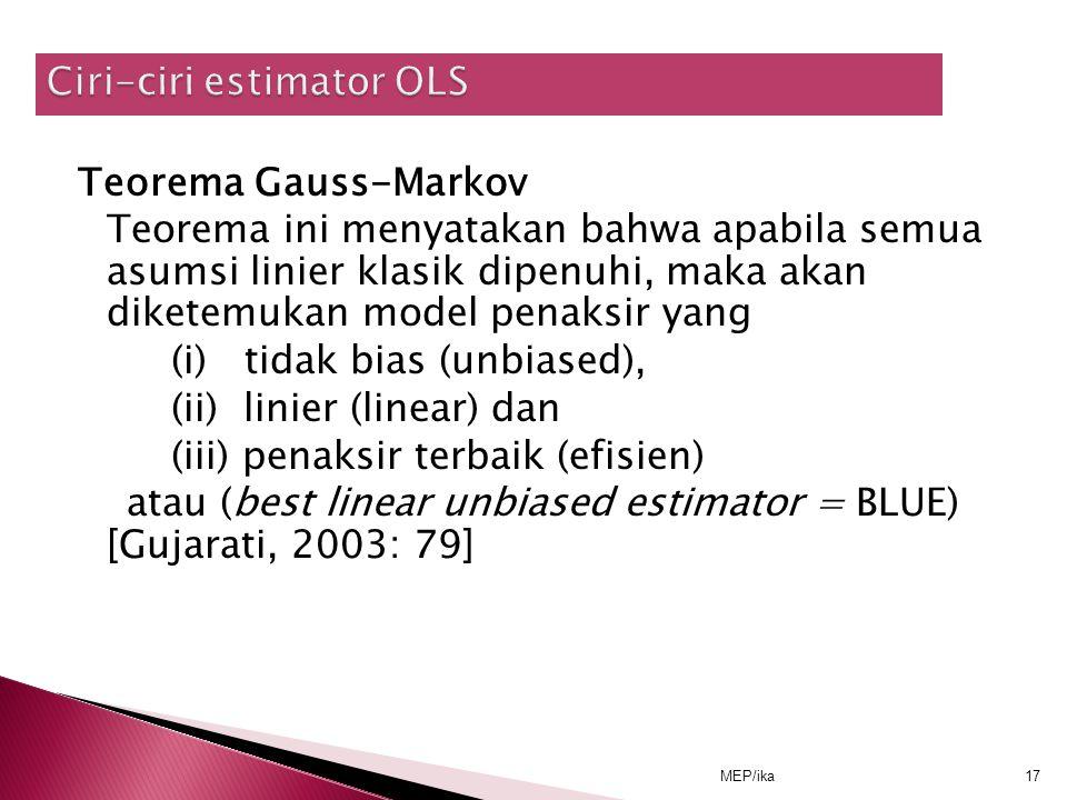 MEP/ika17 Teorema Gauss-Markov Teorema ini menyatakan bahwa apabila semua asumsi linier klasik dipenuhi, maka akan diketemukan model penaksir yang (i) tidak bias (unbiased), (ii) linier (linear) dan (iii) penaksir terbaik (efisien) atau (best linear unbiased estimator = BLUE) [Gujarati, 2003: 79]
