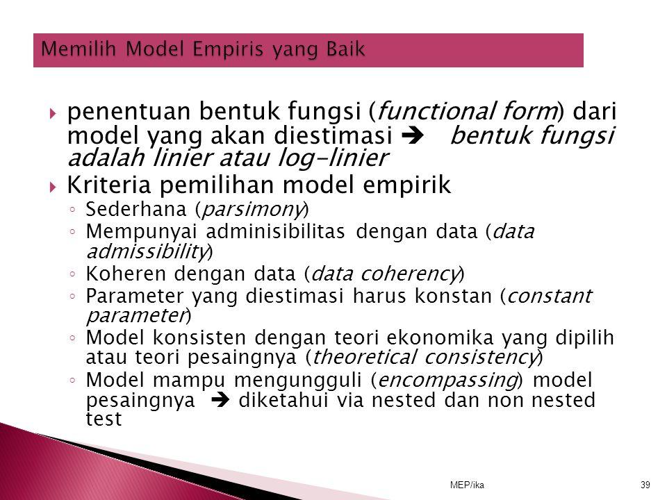 MEP/ika39  penentuan bentuk fungsi (functional form) dari model yang akan diestimasi  bentuk fungsi adalah linier atau log-linier  Kriteria pemilihan model empirik ◦ Sederhana (parsimony) ◦ Mempunyai adminisibilitas dengan data (data admissibility) ◦ Koheren dengan data (data coherency) ◦ Parameter yang diestimasi harus konstan (constant parameter) ◦ Model konsisten dengan teori ekonomika yang dipilih atau teori pesaingnya (theoretical consistency) ◦ Model mampu mengungguli (encompassing) model pesaingnya  diketahui via nested dan non nested test