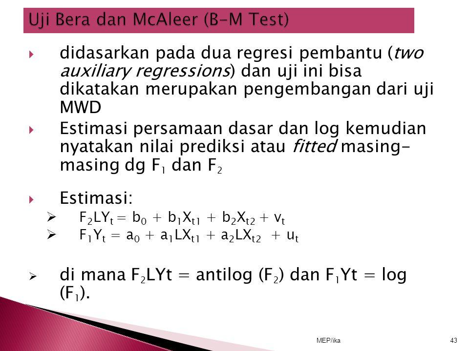 MEP/ika43  didasarkan pada dua regresi pembantu (two auxiliary regressions) dan uji ini bisa dikatakan merupakan pengembangan dari uji MWD  Estimasi persamaan dasar dan log kemudian nyatakan nilai prediksi atau fitted masing- masing dg F 1 dan F 2  Estimasi:  F 2 LY t = b 0 + b 1 X t1 + b 2 X t2 + v t  F 1 Y t = a 0 + a 1 LX t1 + a 2 LX t2 + u t  di mana F 2 LYt = antilog (F 2 ) dan F 1 Yt = log (F 1 ).