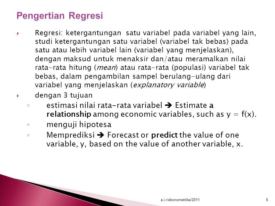  Regresi: ketergantungan satu variabel pada variabel yang lain, studi ketergantungan satu variabel (variabel tak bebas) pada satu atau lebih variabel lain (variabel yang menjelaskan), dengan maksud untuk menaksir dan/atau meramalkan nilai rata-rata hitung (mean) atau rata-rata (populasi) variabel tak bebas, dalam pengambilan sampel berulang-ulang dari variabel yang menjelaskan (explanatory variable)  dengan 3 tujuan ◦ estimasi nilai rata-rata variabel  Estimate a relationship among economic variables, such as y = f(x).