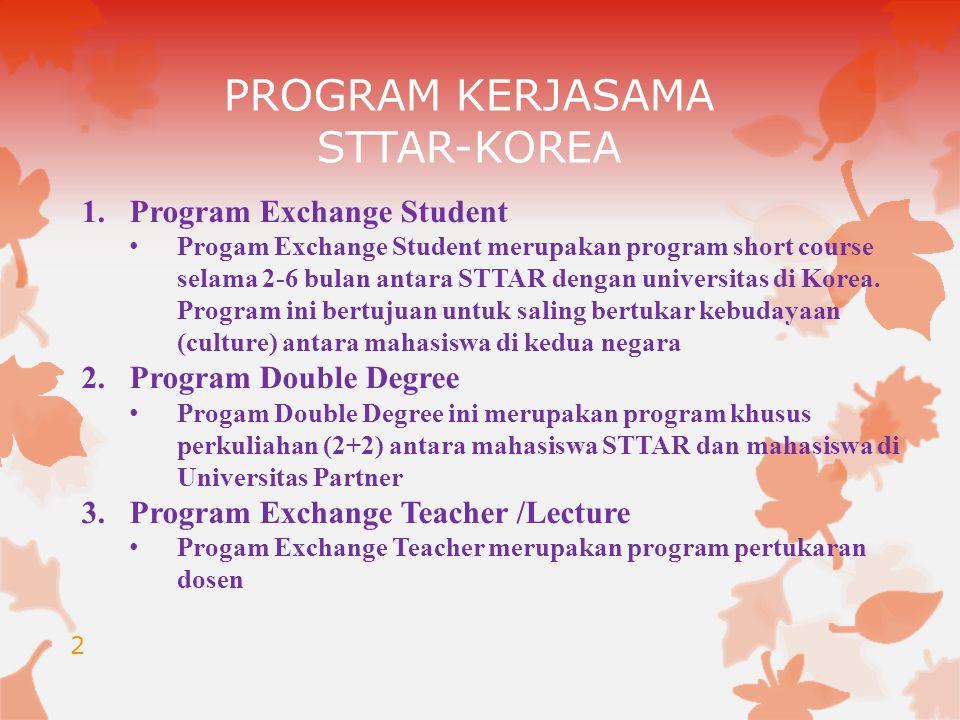PROGRAM KERJASAMA STTAR-KOREA 2 1.Program Exchange Student Progam Exchange Student merupakan program short course selama 2-6 bulan antara STTAR dengan universitas di Korea.