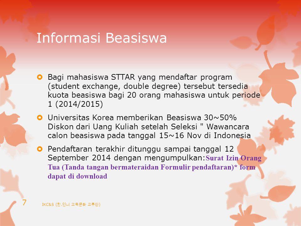Informasi Beasiswa  Bagi mahasiswa STTAR yang mendaftar program (student exchange, double degree) tersebut tersedia kuota beasiswa bagi 20 orang mahasiswa untuk periode 1 (2014/2015)  Universitas Korea memberikan Beasiswa 30~50% Diskon dari Uang Kuliah setelah Seleksi Wawancara calon beasiswa pada tanggal 15~16 Nov di Indonesia  Pendaftaran terakhir ditunggu sampai tanggal 12 September 2014 dengan mengumpulkan: Surat Izin Orang Tua (Tanda tangan bermateraidan Formulir pendaftaran)* form dapat di download IKC&S ( 한.