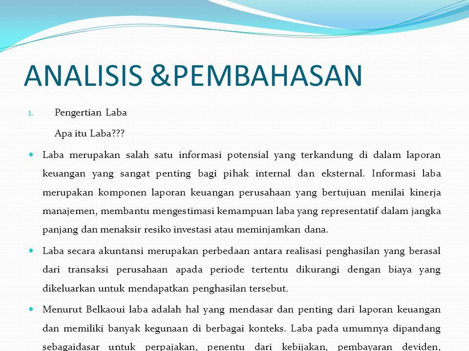 ANALISIS &PEMBAHASAN 1. Pengertian Laba Apa itu Laba??? Laba merupakan salah satu informasi potensial yang terkandung di dalam laporan keuangan yang s