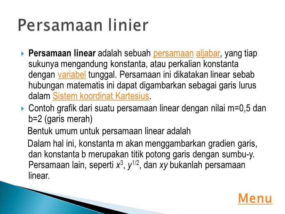  Persamaan linear adalah sebuah persamaan aljabar, yang tiap sukunya mengandung konstanta, atau perkalian konstanta dengan variabel tunggal. Persamaa