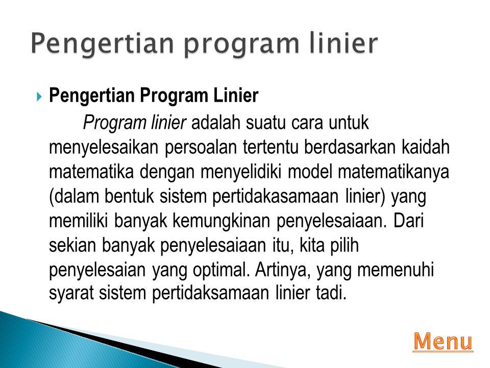  Pengertian Program Linier Program linier adalah suatu cara untuk menyelesaikan persoalan tertentu berdasarkan kaidah matematika dengan menyelidiki m