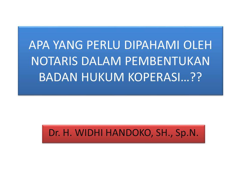 APA YANG PERLU DIPAHAMI OLEH NOTARIS DALAM PEMBENTUKAN BADAN HUKUM KOPERASI…?? Dr. H. WIDHI HANDOKO, SH., Sp.N.