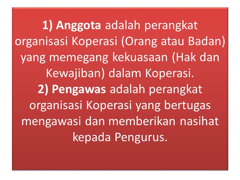 1) Anggota adalah perangkat organisasi Koperasi (Orang atau Badan) yang memegang kekuasaan (Hak dan Kewajiban) dalam Koperasi. 2) Pengawas adalah pera