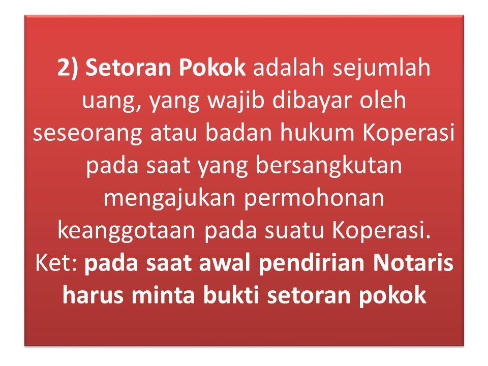 2) Setoran Pokok adalah sejumlah uang, yang wajib dibayar oleh seseorang atau badan hukum Koperasi pada saat yang bersangkutan mengajukan permohonan k