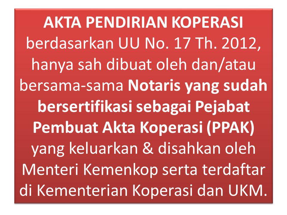 AKTA PENDIRIAN KOPERASI berdasarkan UU No. 17 Th. 2012, hanya sah dibuat oleh dan/atau bersama-sama Notaris yang sudah bersertifikasi sebagai Pejabat