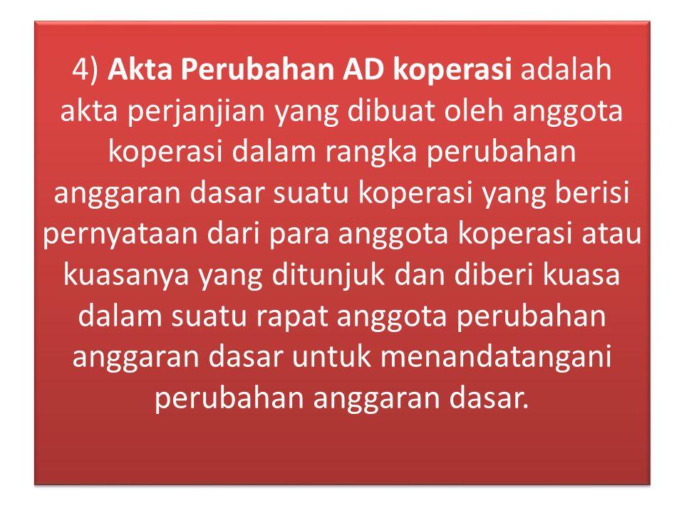 4) Akta Perubahan AD koperasi adalah akta perjanjian yang dibuat oleh anggota koperasi dalam rangka perubahan anggaran dasar suatu koperasi yang beris