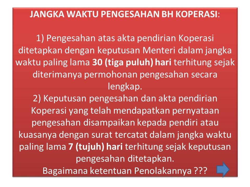 JANGKA WAKTU PENGESAHAN BH KOPERASI: 1) Pengesahan atas akta pendirian Koperasi ditetapkan dengan keputusan Menteri dalam jangka waktu paling lama 30