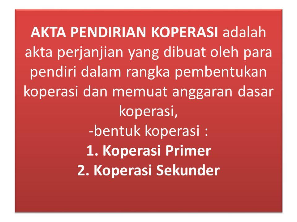 AKTA PENDIRIAN KOPERASI adalah akta perjanjian yang dibuat oleh para pendiri dalam rangka pembentukan koperasi dan memuat anggaran dasar koperasi, -be