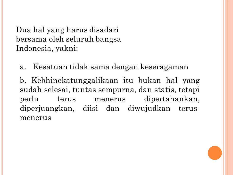 Dua hal yang harus disadari bersama oleh seluruh bangsa Indonesia, yakni: a. Kesatuan tidak sama dengan keseragaman b. Kebhinekatunggalikaan itu bukan