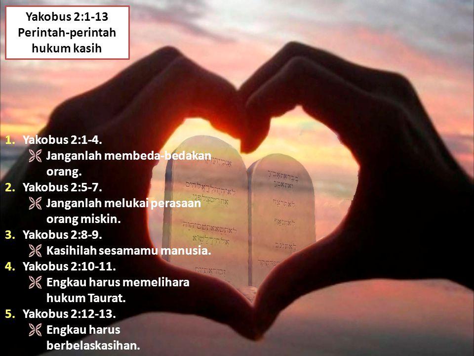 Yakobus 2:1-13 Perintah-perintah hukum kasih 1.Yakobus 2:1-4.  Janganlah membeda-bedakan orang. 2.Yakobus 2:5-7.  Janganlah melukai perasaan orang m