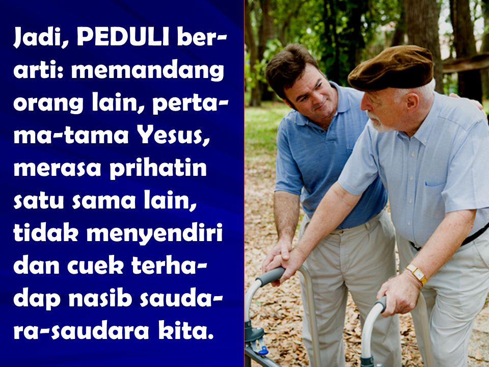 Jadi, PEDULI ber- arti: memandang orang lain, perta- ma-tama Yesus, merasa prihatin satu sama lain, tidak menyendiri dan cuek terha- dap nasib sauda-