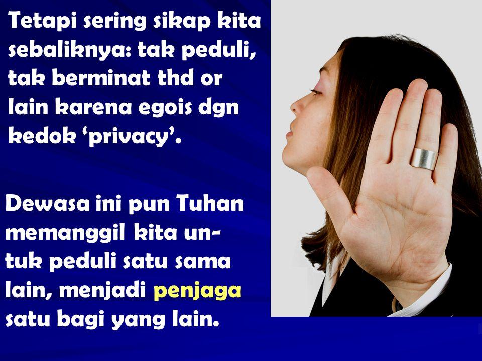 Tetapi sering sikap kita sebaliknya: tak peduli, tak berminat thd or lain karena egois dgn kedok 'privacy'. Dewasa ini pun Tuhan memanggil kita un- tu