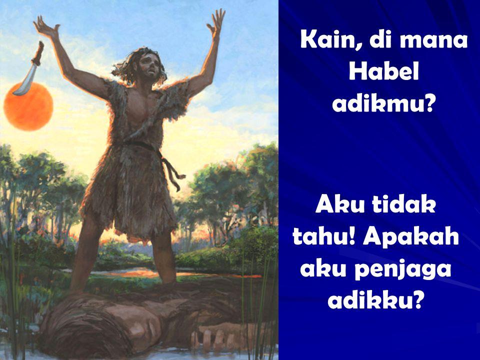 Kain, di mana Habel adikmu? Aku tidak tahu! Apakah aku penjaga adikku?