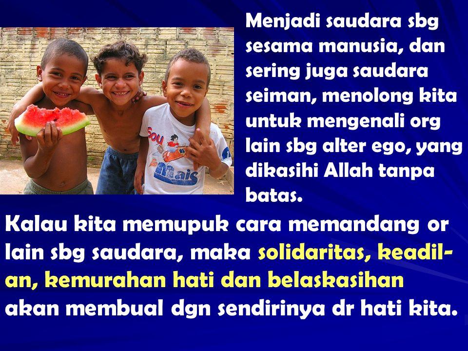 Menjadi saudara sbg sesama manusia, dan sering juga saudara seiman, menolong kita untuk mengenali org lain sbg alter ego, yang dikasihi Allah tanpa ba