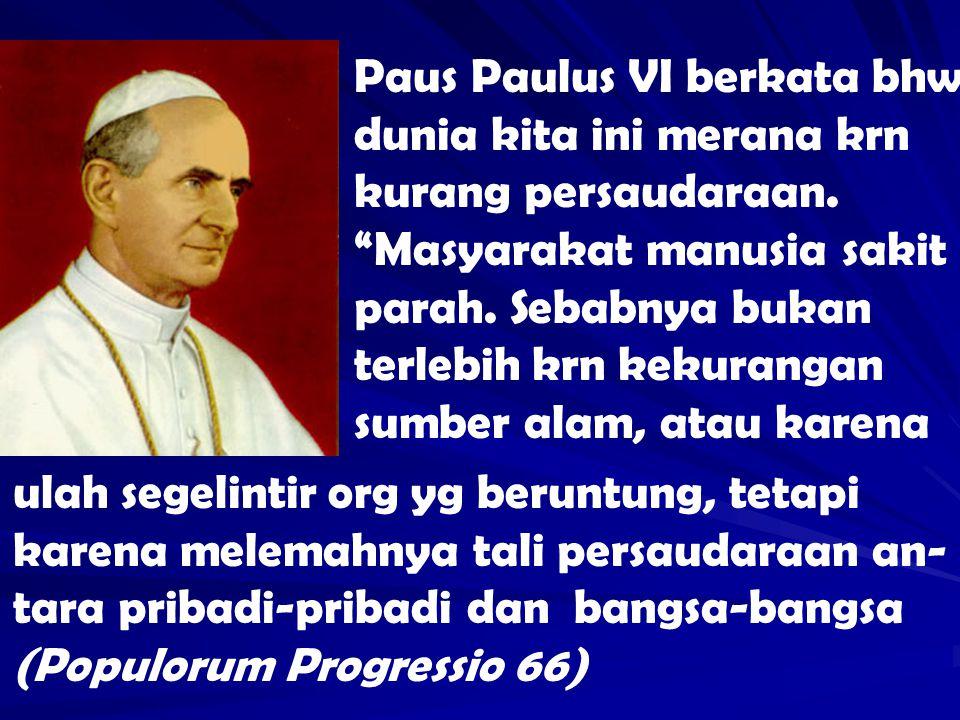 """Paus Paulus VI berkata bhw dunia kita ini merana krn kurang persaudaraan. """"Masyarakat manusia sakit parah. Sebabnya bukan terlebih krn kekurangan sumb"""