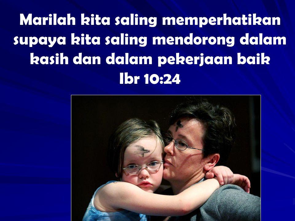 Marilah kita saling memperhatikan supaya kita saling mendorong dalam kasih dan dalam pekerjaan baik Ibr 10:24