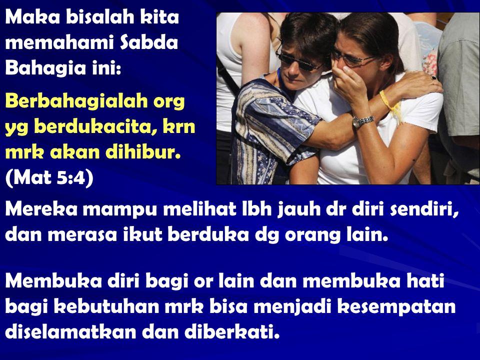 Maka bisalah kita memahami Sabda Bahagia ini: Berbahagialah org yg berdukacita, krn mrk akan dihibur. (Mat 5:4) Mereka mampu melihat lbh jauh dr diri