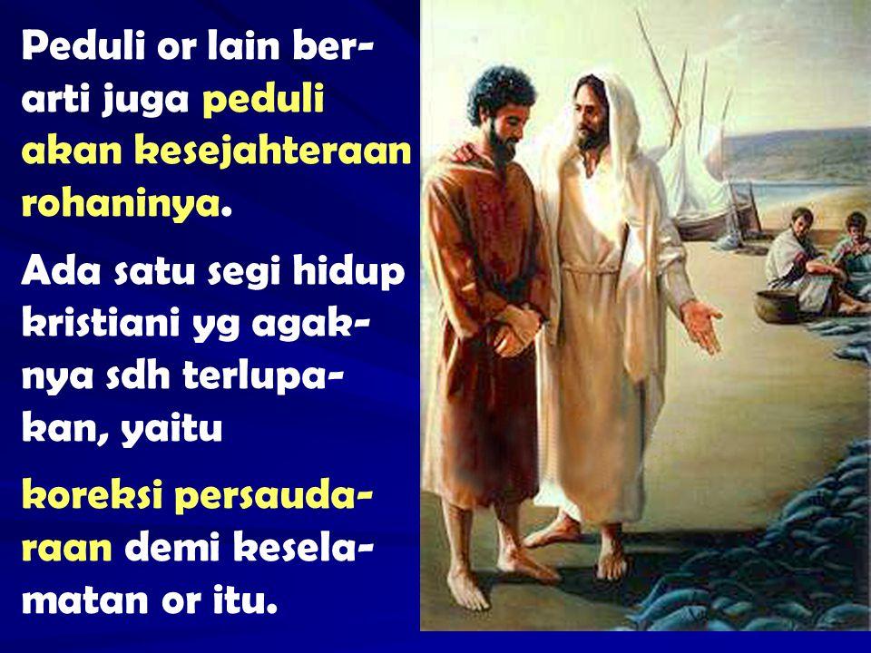 Peduli or lain ber- arti juga peduli akan kesejahteraan rohaninya. Ada satu segi hidup kristiani yg agak- nya sdh terlupa- kan, yaitu koreksi persauda