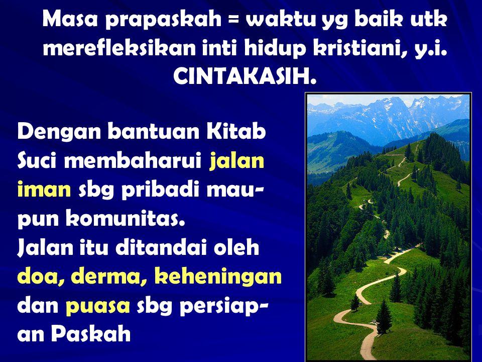 Masa prapaskah = waktu yg baik utk merefleksikan inti hidup kristiani, y.i. CINTAKASIH. Dengan bantuan Kitab Suci membaharui jalan iman sbg pribadi ma