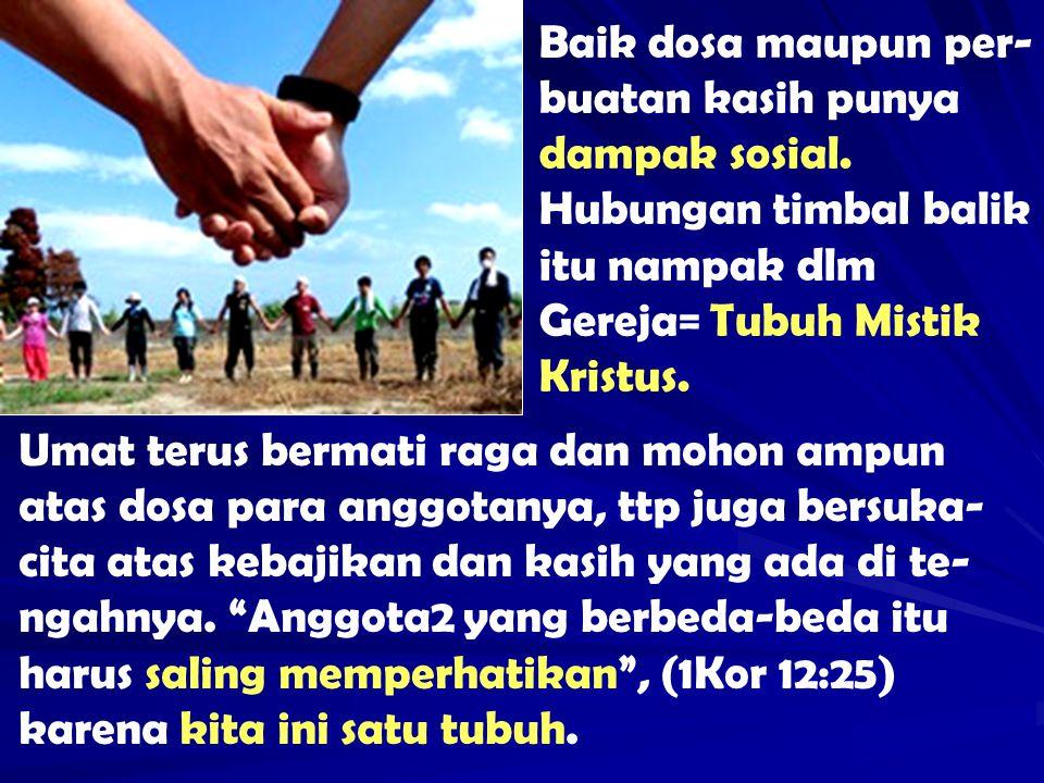 Baik dosa maupun per- buatan kasih punya dampak sosial. Hubungan timbal balik itu nampak dlm Gereja= Tubuh Mistik Kristus. Umat terus bermati raga dan