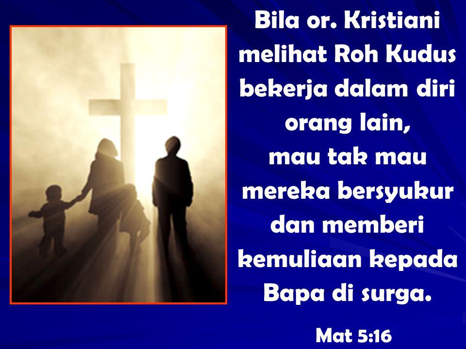 Bila or. Kristiani melihat Roh Kudus bekerja dalam diri orang lain, mau tak mau mereka bersyukur dan memberi kemuliaan kepada Bapa di surga. Mat 5:16
