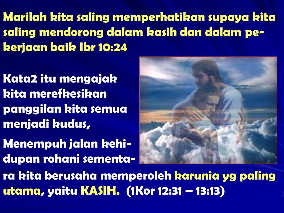 Marilah kita saling memperhatikan supaya kita saling mendorong dalam kasih dan dalam pe- kerjaan baik Ibr 10:24 Kata2 itu mengajak kita merefkesikan p