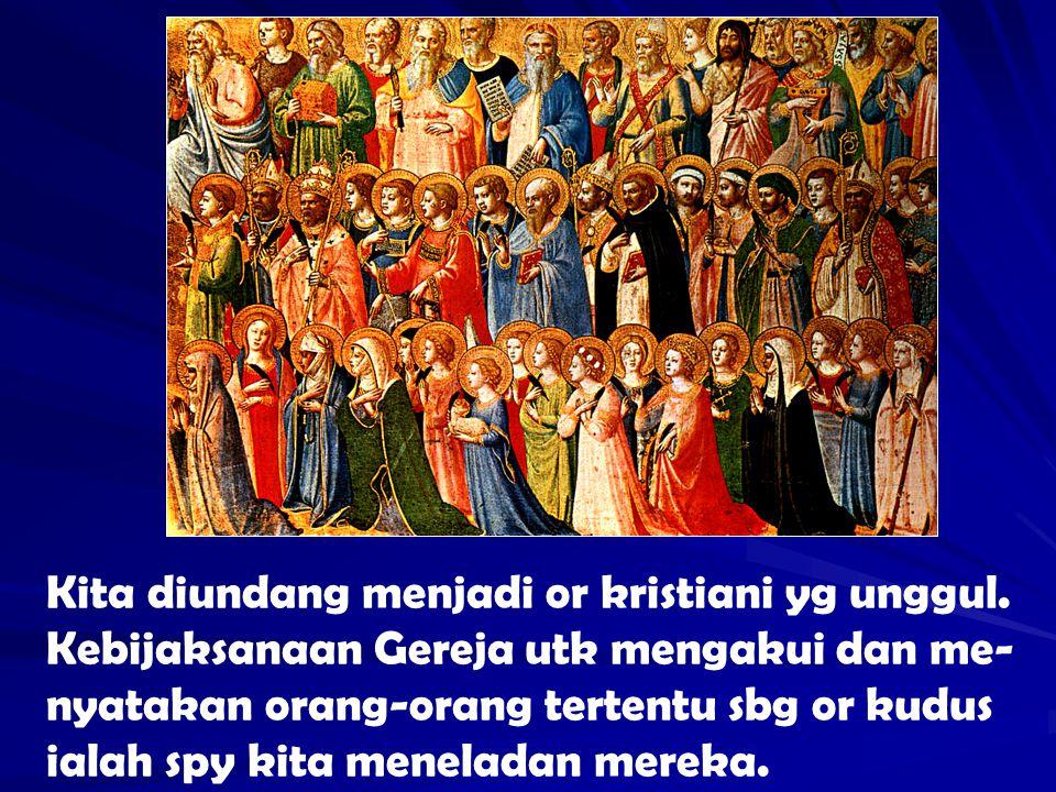 Kita diundang menjadi or kristiani yg unggul. Kebijaksanaan Gereja utk mengakui dan me- nyatakan orang-orang tertentu sbg or kudus ialah spy kita mene