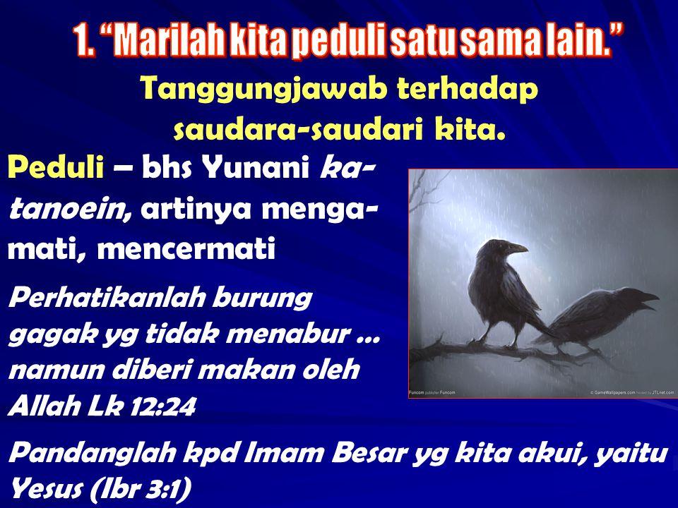 Tanggungjawab terhadap saudara-saudari kita. Peduli – bhs Yunani ka- tanoein, artinya menga- mati, mencermati Perhatikanlah burung gagak yg tidak mena