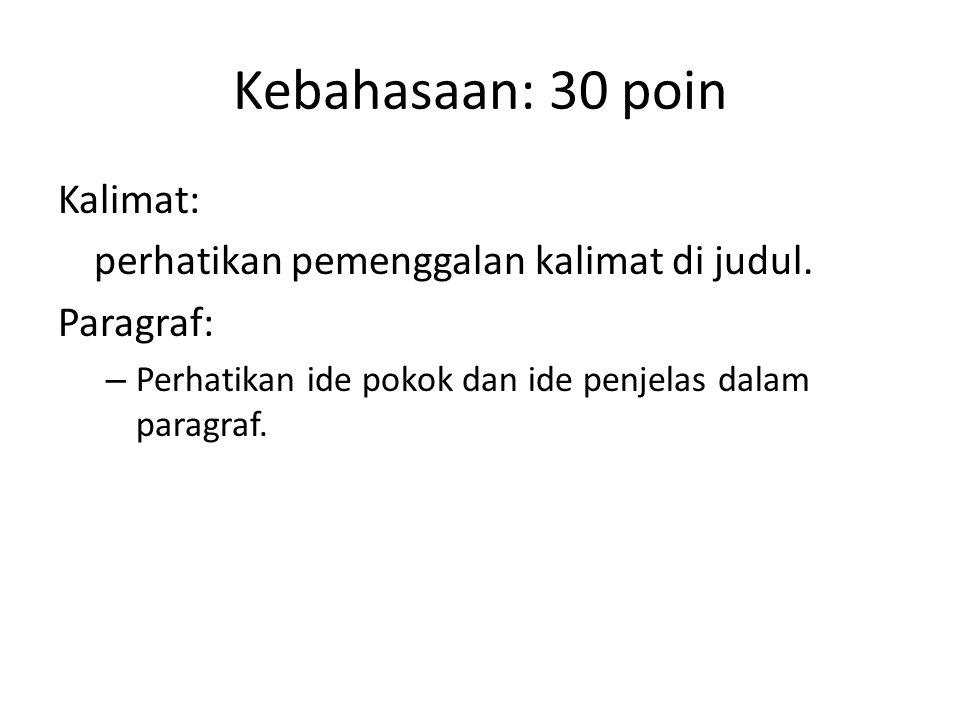 Kebahasaan: 30 poin Kalimat: perhatikan pemenggalan kalimat di judul. Paragraf: – Perhatikan ide pokok dan ide penjelas dalam paragraf.