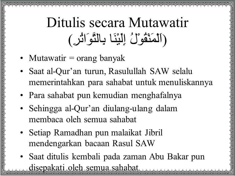 Ditulis secara Mutawatir ( اَلْمَنْقُوْلُ إِلَيْنَا بِالتَّوَاتُرِ ) Mutawatir = orang banyak Saat al-Qur'an turun, Rasulullah SAW selalu memerintahka