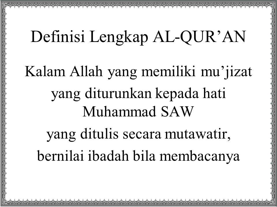 Definisi Lengkap AL-QUR'AN Kalam Allah yang memiliki mu'jizat yang diturunkan kepada hati Muhammad SAW yang ditulis secara mutawatir, bernilai ibadah