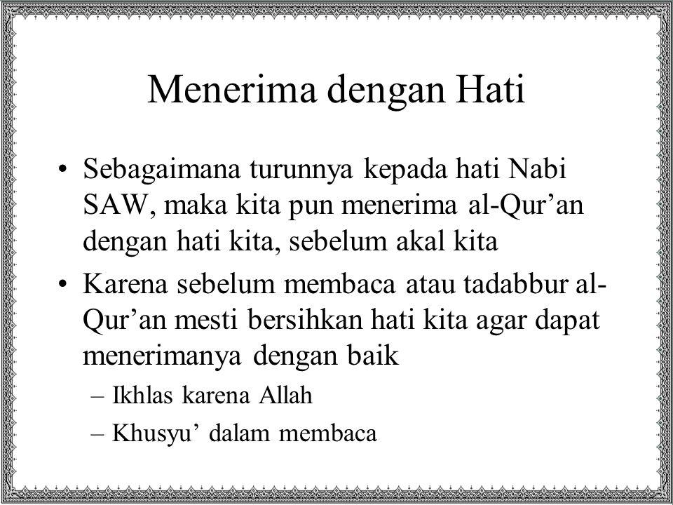 Menerima dengan Hati Sebagaimana turunnya kepada hati Nabi SAW, maka kita pun menerima al-Qur'an dengan hati kita, sebelum akal kita Karena sebelum me