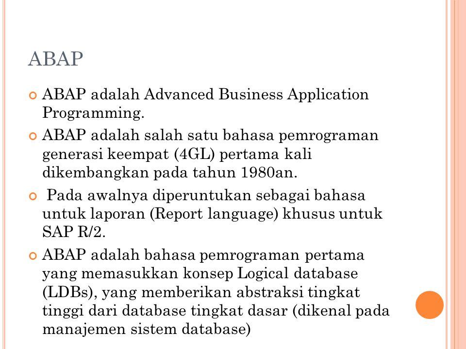 ABAP ABAP adalah Advanced Business Application Programming. ABAP adalah salah satu bahasa pemrograman generasi keempat (4GL) pertama kali dikembangkan