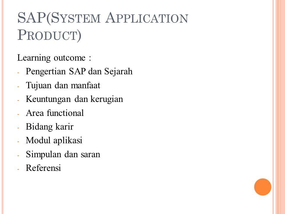 SAP(S YSTEM A PPLICATION P RODUCT ) Learning outcome : - Pengertian SAP dan Sejarah - Tujuan dan manfaat - Keuntungan dan kerugian - Area functional -