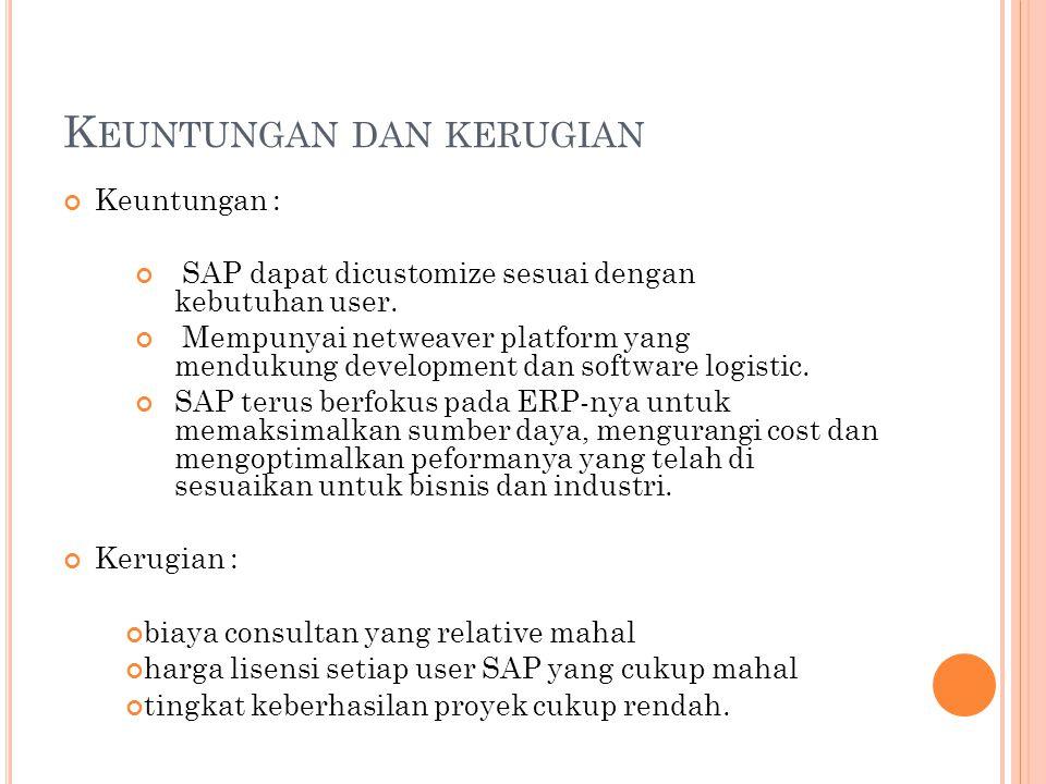 K EUNTUNGAN DAN KERUGIAN Keuntungan : SAP dapat dicustomize sesuai dengan kebutuhan user. Mempunyai netweaver platform yang mendukung development dan