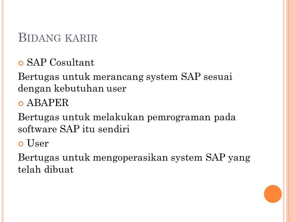 B IDANG KARIR SAP Cosultant Bertugas untuk merancang system SAP sesuai dengan kebutuhan user ABAPER Bertugas untuk melakukan pemrograman pada software