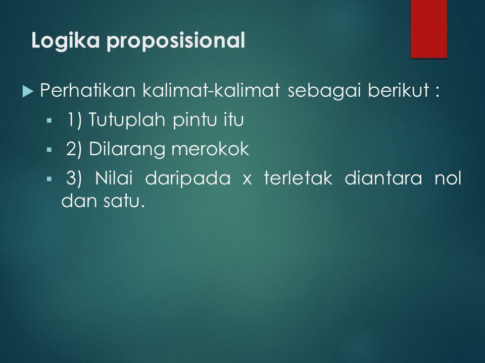 Logika proposisional  Perhatikan kalimat-kalimat sebagai berikut :  1) Tutuplah pintu itu  2) Dilarang merokok  3) Nilai daripada x terletak diant
