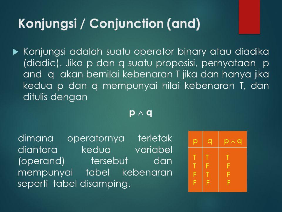 Konjungsi / Conjunction (and)  Konjungsi adalah suatu operator binary atau diadika (diadic). Jika p dan q suatu proposisi, pernyataan p and q akan be