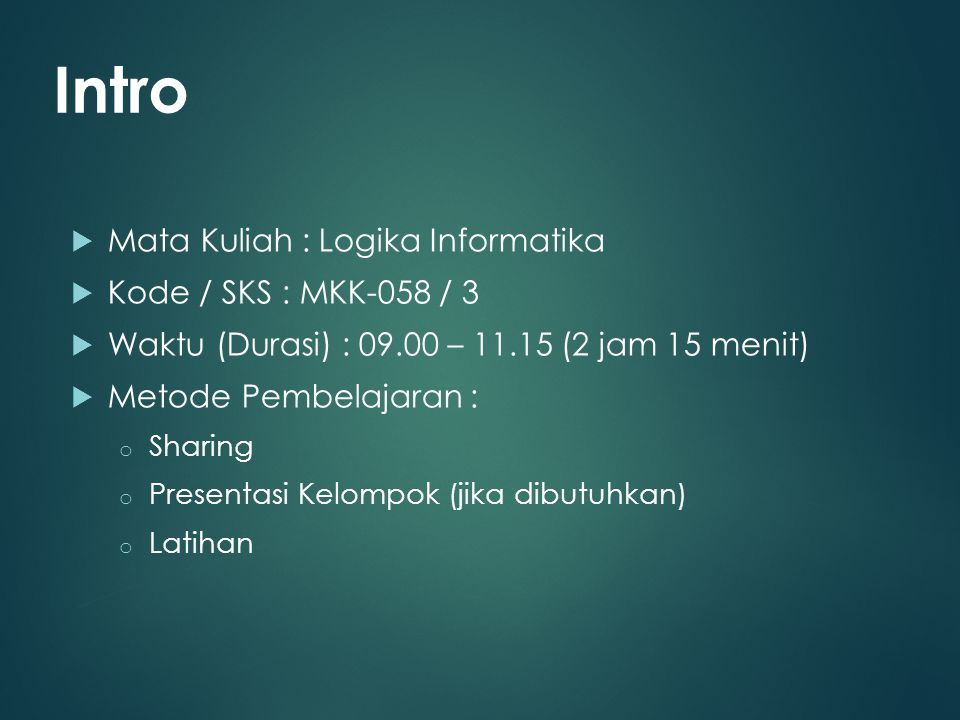  Mata Kuliah : Logika Informatika  Kode / SKS : MKK-058 / 3  Waktu (Durasi) : 09.00 – 11.15 (2 jam 15 menit)  Metode Pembelajaran : o Sharing o Pr