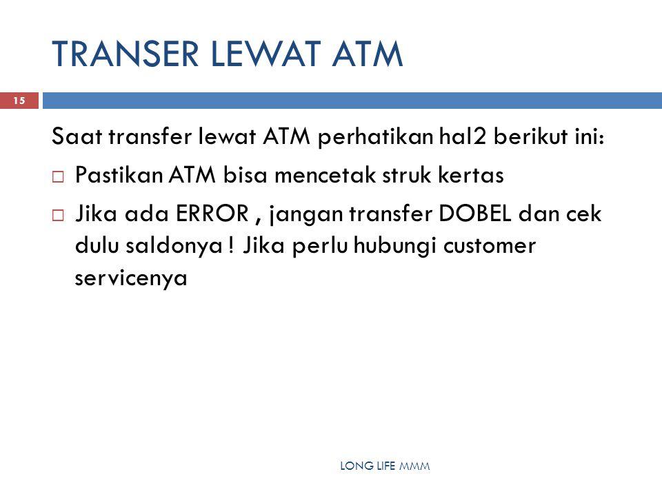 TRANSER LEWAT ATM LONG LIFE MMM 15 Saat transfer lewat ATM perhatikan hal2 berikut ini:  Pastikan ATM bisa mencetak struk kertas  Jika ada ERROR, jangan transfer DOBEL dan cek dulu saldonya .