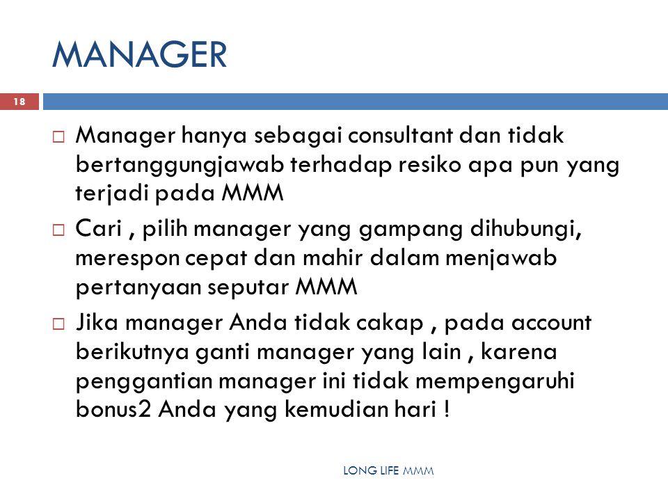 MANAGER LONG LIFE MMM 18  Manager hanya sebagai consultant dan tidak bertanggungjawab terhadap resiko apa pun yang terjadi pada MMM  Cari, pilih manager yang gampang dihubungi, merespon cepat dan mahir dalam menjawab pertanyaan seputar MMM  Jika manager Anda tidak cakap, pada account berikutnya ganti manager yang lain, karena penggantian manager ini tidak mempengaruhi bonus2 Anda yang kemudian hari !