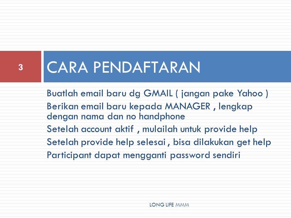 Buatlah email baru dg GMAIL ( jangan pake Yahoo ) Berikan email baru kepada MANAGER, lengkap dengan nama dan no handphone Setelah account aktif, mulailah untuk provide help Setelah provide help selesai, bisa dilakukan get help Participant dapat mengganti password sendiri CARA PENDAFTARAN 3 LONG LIFE MMM
