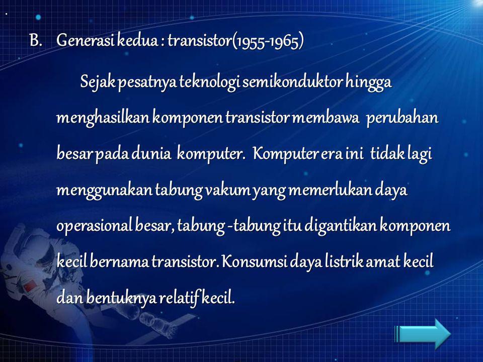 B.Generasi kedua : transistor(1955-1965) Sejak pesatnya teknologi semikonduktor hingga menghasilkan komponen transistor membawa perubahan besar pada d