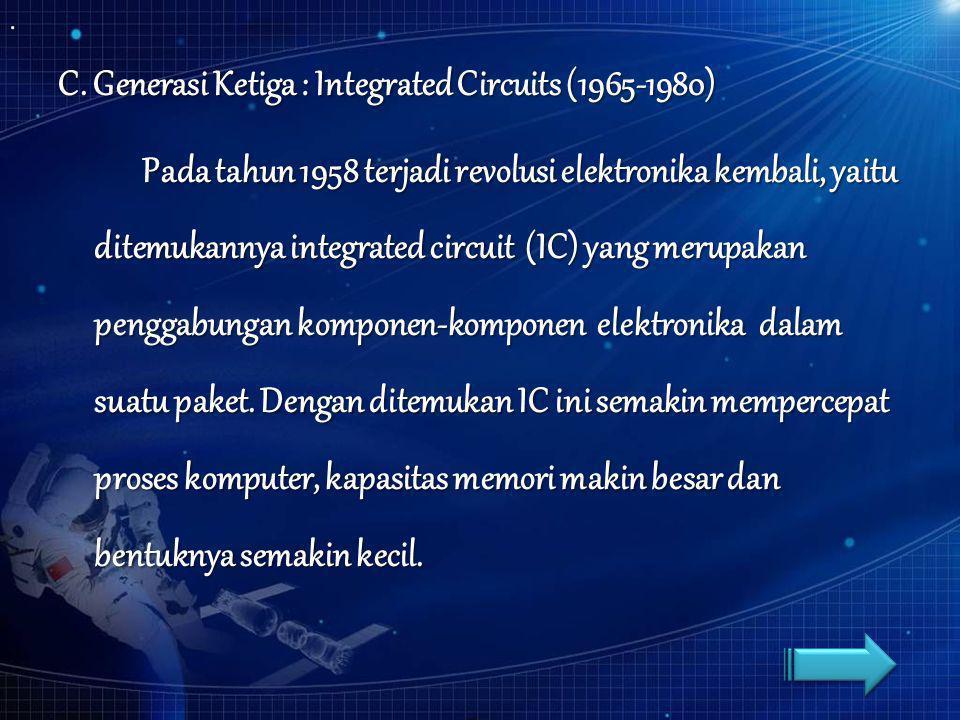 C. Generasi Ketiga : Integrated Circuits (1965-1980) Pada tahun 1958 terjadi revolusi elektronika kembali, yaitu ditemukannya integrated circuit (IC)