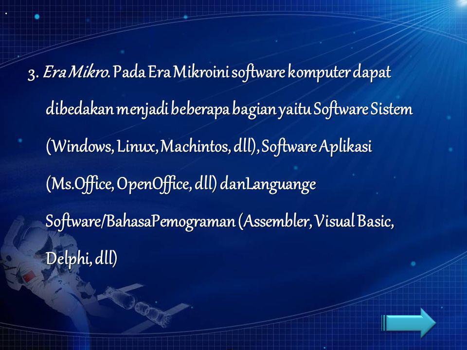 3. Era Mikro. Pada Era Mikroini software komputer dapat dibedakan menjadi beberapa bagian yaitu Software Sistem (Windows, Linux, Machintos, dll), Soft