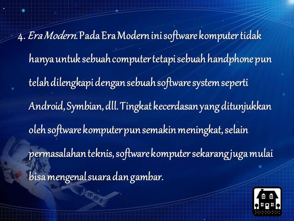 4. Era Modern. Pada Era Modern ini software komputer tidak hanya untuk sebuah computer tetapi sebuah handphone pun telah dilengkapi dengan sebuah soft
